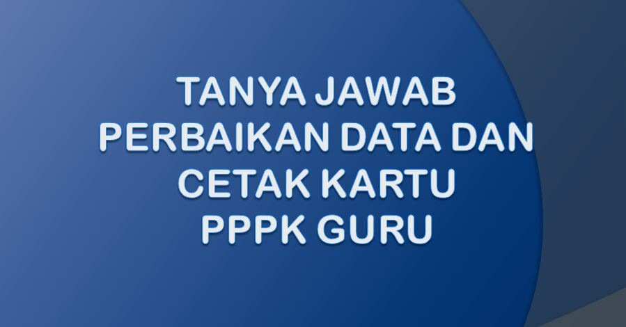 Tanya Jawab Perbaikan Data Dan Cetak Kartu PPPK Guru 2021