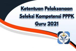Ketentuan Pelaksanaan Seleksi Kompetensi PPPK Guru 2021